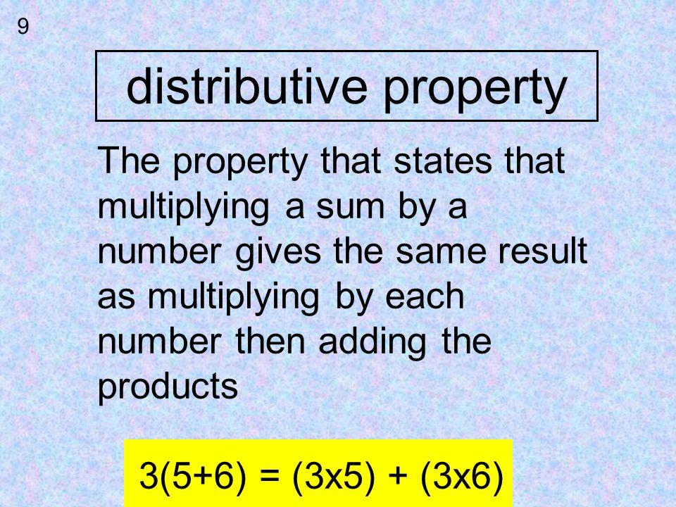 distributive property 9 The property that states that multiplying a sum by a number gives the same result as multiplying by each number then adding th
