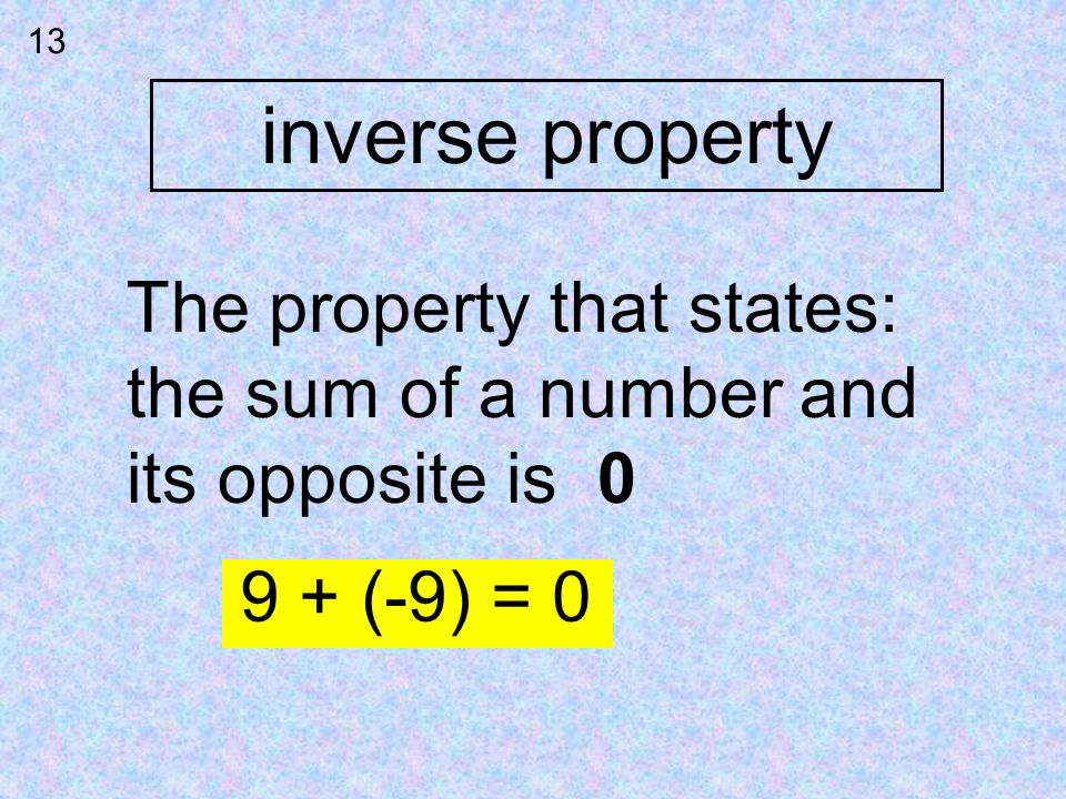 inverse property 13 The property that states: the sum of a number and its opposite is 0 9 + (-9) = 0