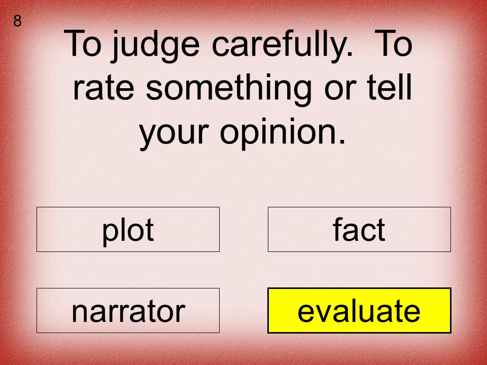 To judge carefully. To rate something or tell your opinion. plotfact narratorevaluate 8