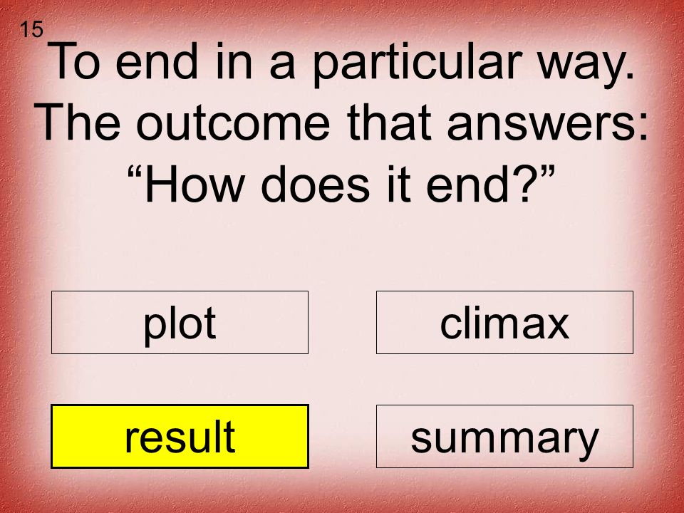 To end in a particular way. The outcome that answers: How does it end plotclimax resultsummary 15