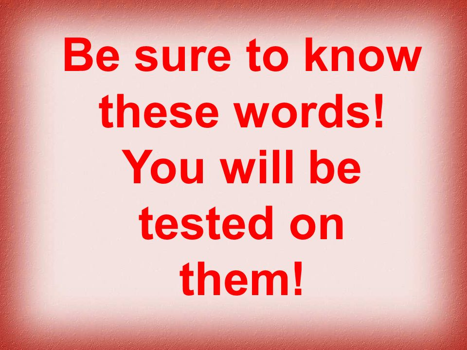 Be sure to know these words! You will be tested on them!