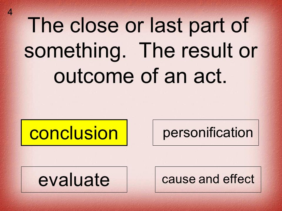 The close or last part of something. The result or outcome of an act.