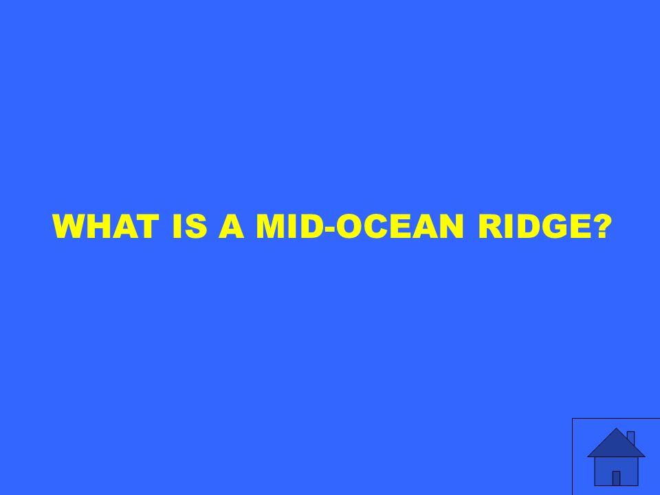 WHAT IS A MID-OCEAN RIDGE?