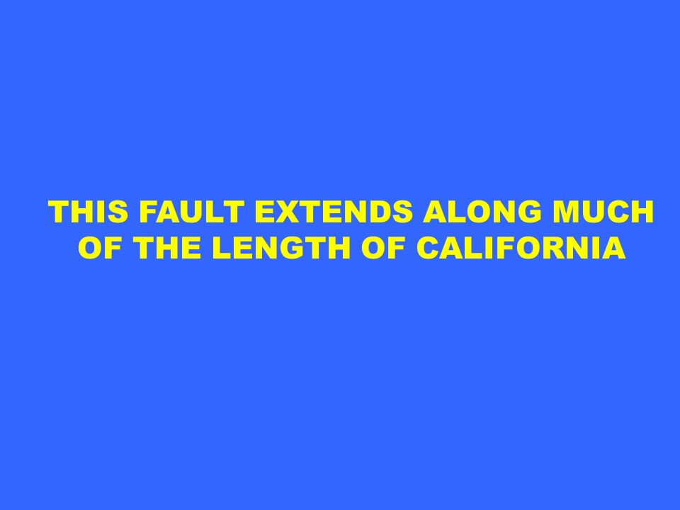 THIS FAULT EXTENDS ALONG MUCH OF THE LENGTH OF CALIFORNIA