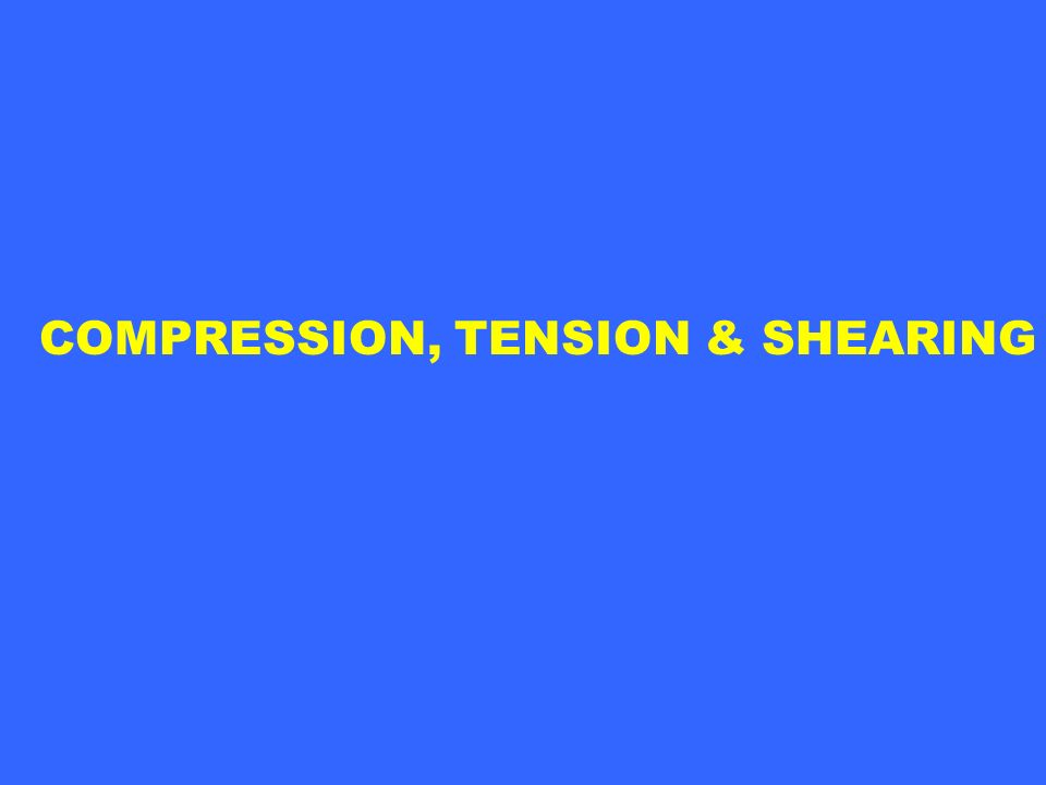 COMPRESSION, TENSION & SHEARING