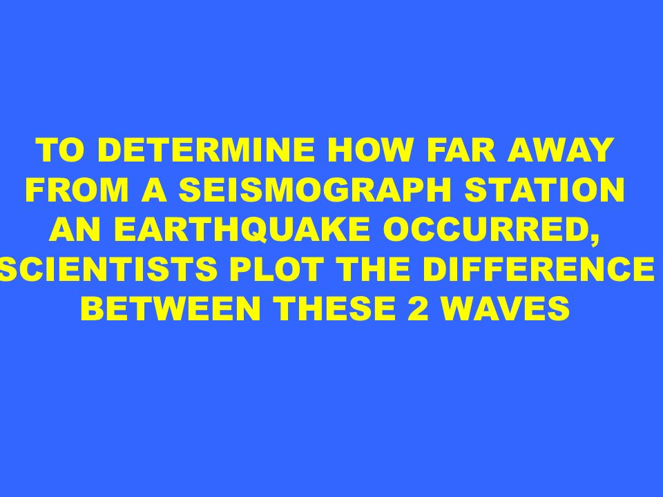 TO DETERMINE HOW FAR AWAY FROM A SEISMOGRAPH STATION AN EARTHQUAKE OCCURRED, SCIENTISTS PLOT THE DIFFERENCE BETWEEN THESE 2 WAVES