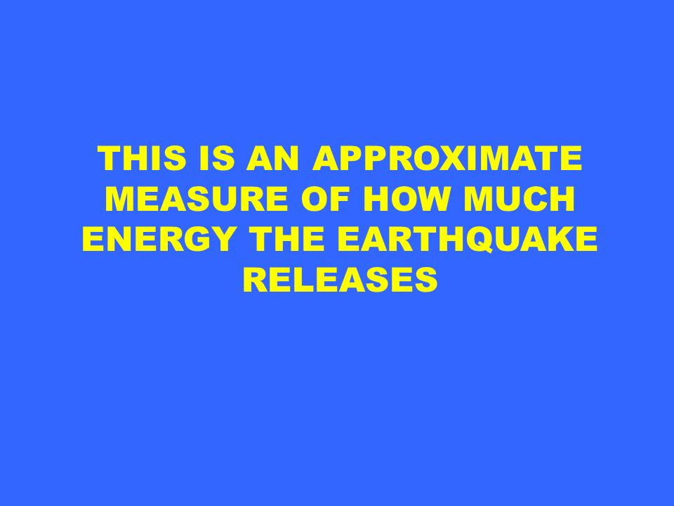 THIS IS AN APPROXIMATE MEASURE OF HOW MUCH ENERGY THE EARTHQUAKE RELEASES