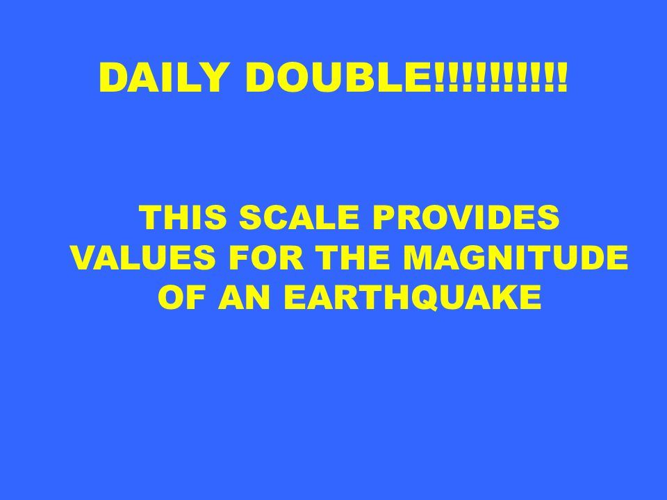 DAILY DOUBLE!!!!!!!!!! THIS SCALE PROVIDES VALUES FOR THE MAGNITUDE OF AN EARTHQUAKE