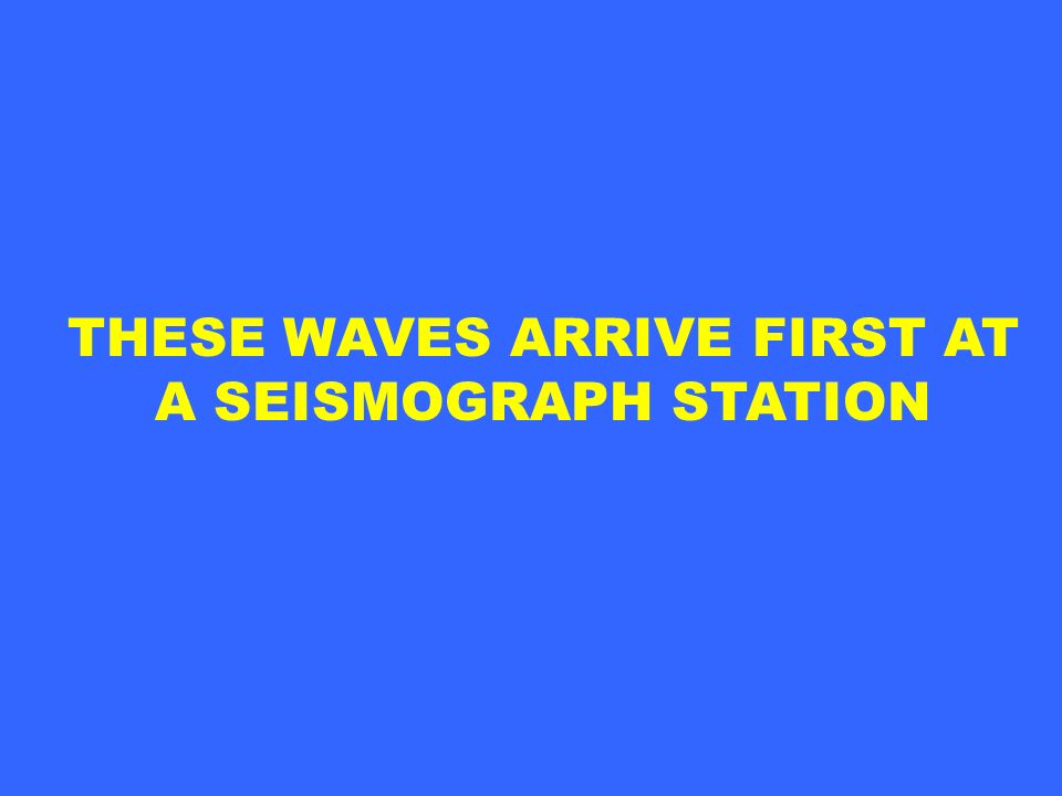 THESE WAVES ARRIVE FIRST AT A SEISMOGRAPH STATION
