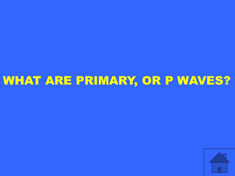 WHAT ARE PRIMARY, OR P WAVES?