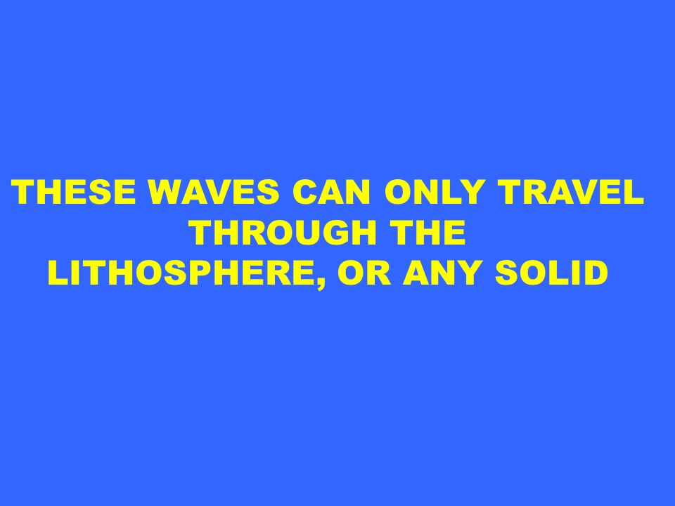 THESE WAVES CAN ONLY TRAVEL THROUGH THE LITHOSPHERE, OR ANY SOLID