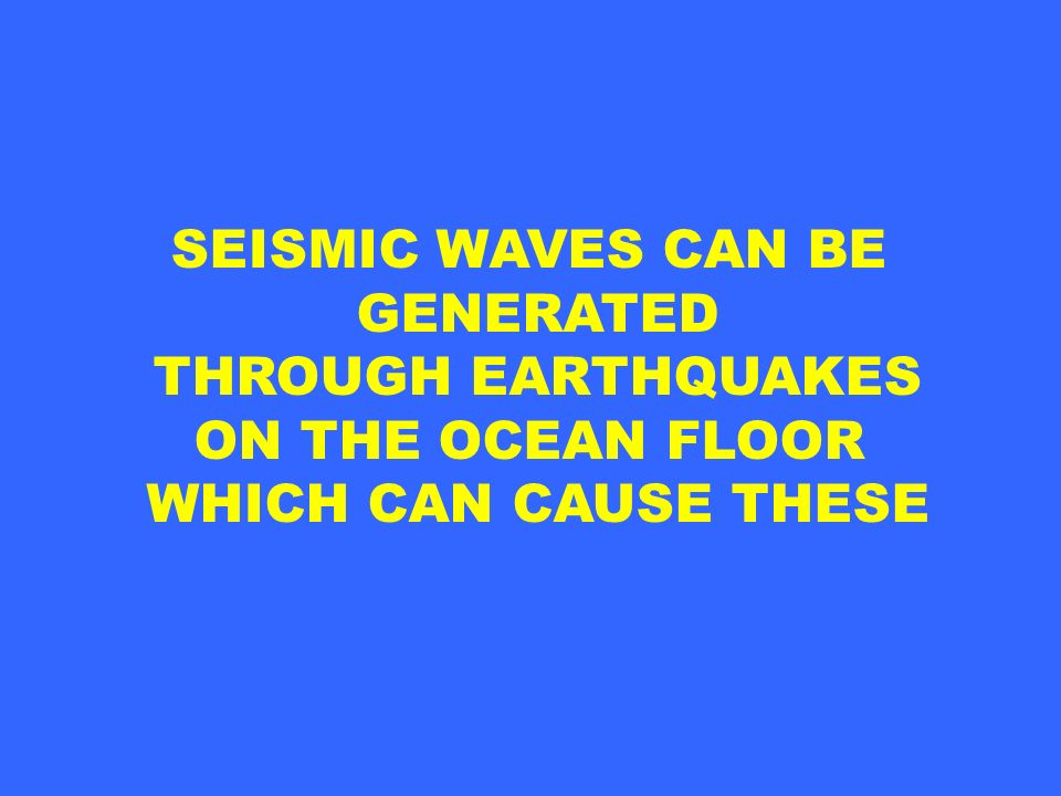 SEISMIC WAVES CAN BE GENERATED THROUGH EARTHQUAKES ON THE OCEAN FLOOR WHICH CAN CAUSE THESE