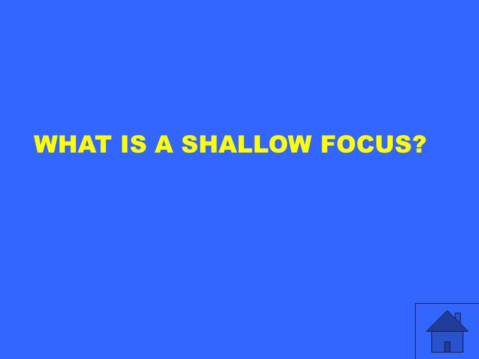 WHAT IS A SHALLOW FOCUS?