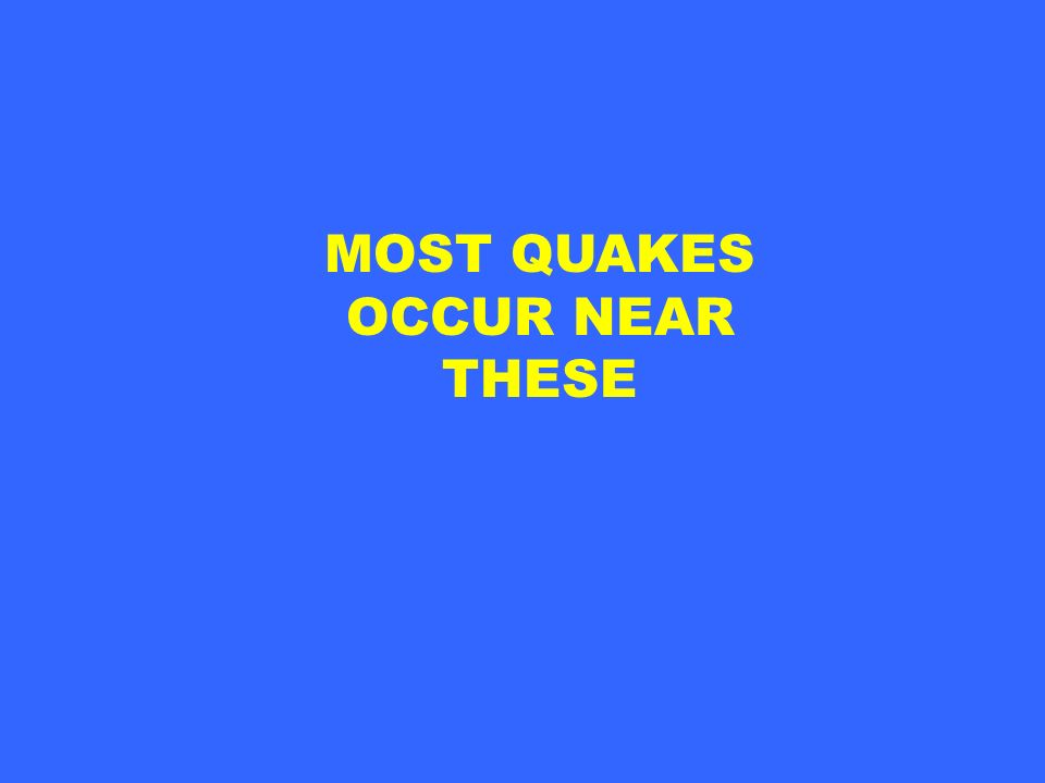 MOST QUAKES OCCUR NEAR THESE