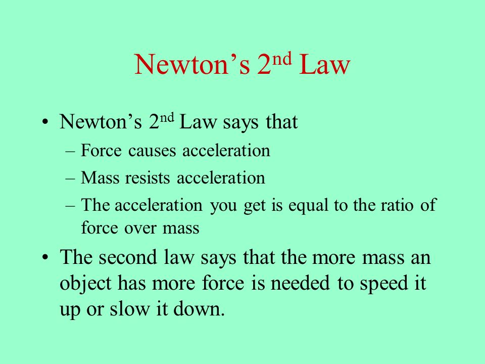 Newtons 2 nd Law Newtons 2 nd Law says that –Force causes acceleration –Mass resists acceleration –The acceleration you get is equal to the ratio of force over mass The second law says that the more mass an object has more force is needed to speed it up or slow it down.