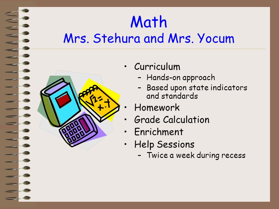 Math Mrs. Stehura and Mrs. Yocum Curriculum –Hands-on approach –Based upon state indicators and standards Homework Grade Calculation Enrichment Help S
