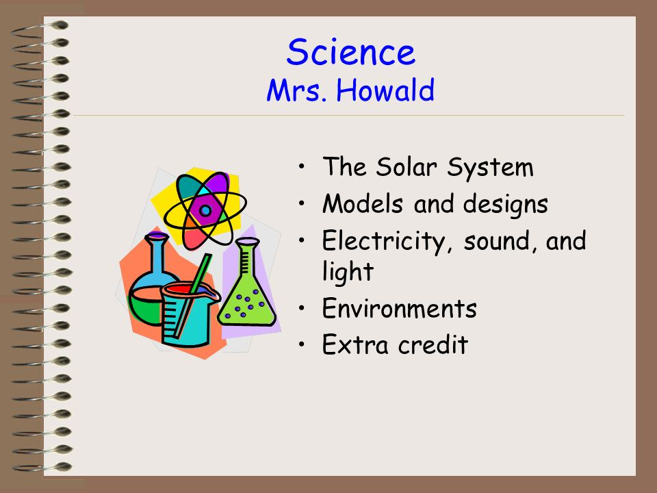 Science Mrs. Howald The Solar System Models and designs Electricity, sound, and light Environments Extra credit