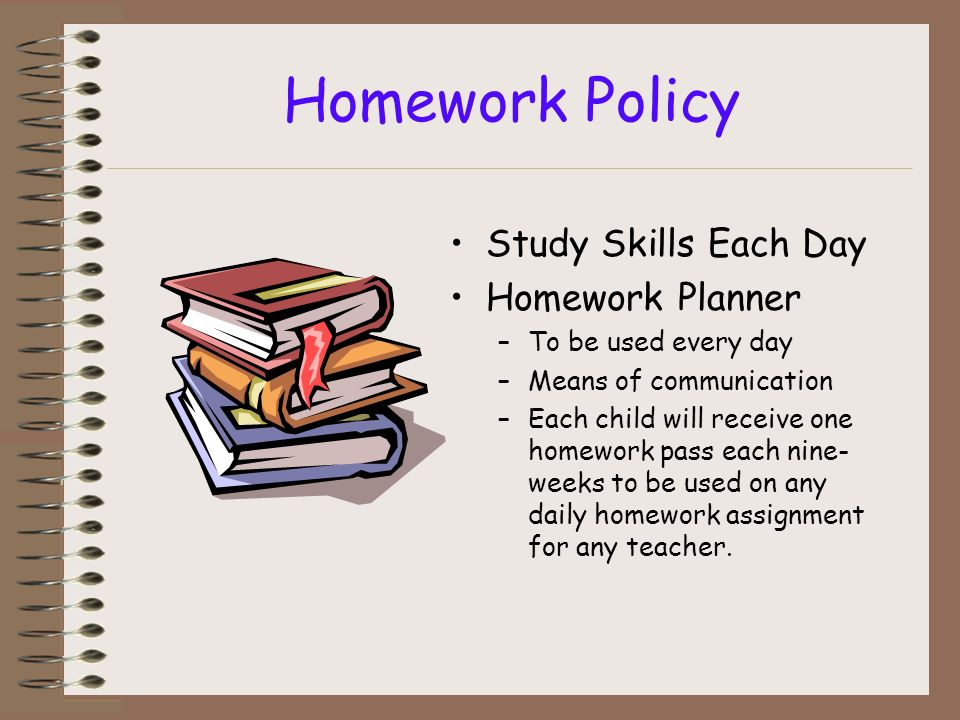Homework Policy Study Skills Each Day Homework Planner –To be used every day –Means of communication –Each child will receive one homework pass each n
