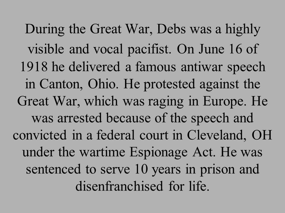 During the Great War, Debs was a highly visible and vocal pacifist. On June 16 of 1918 he delivered a famous antiwar speech in Canton, Ohio. He protes