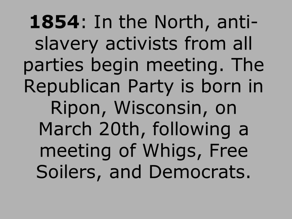 1854: In the North, anti- slavery activists from all parties begin meeting. The Republican Party is born in Ripon, Wisconsin, on March 20th, following