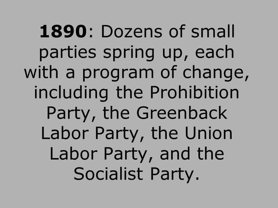 1890: Dozens of small parties spring up, each with a program of change, including the Prohibition Party, the Greenback Labor Party, the Union Labor Pa