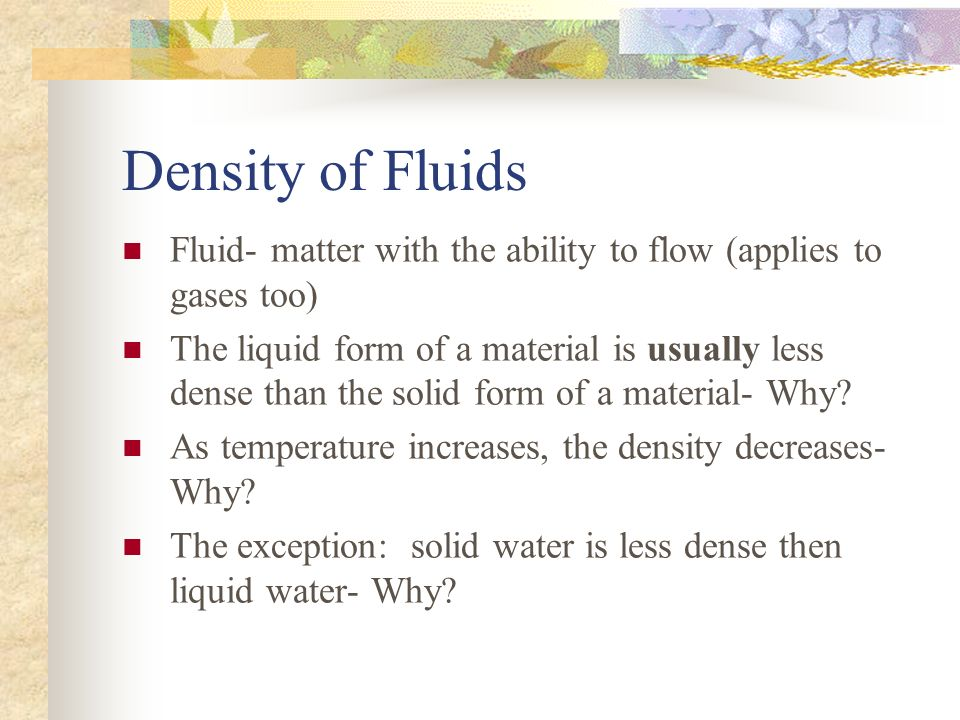 Density of Fluids Fluid- matter with the ability to flow (applies to gases too) The liquid form of a material is usually less dense than the solid form of a material- Why.