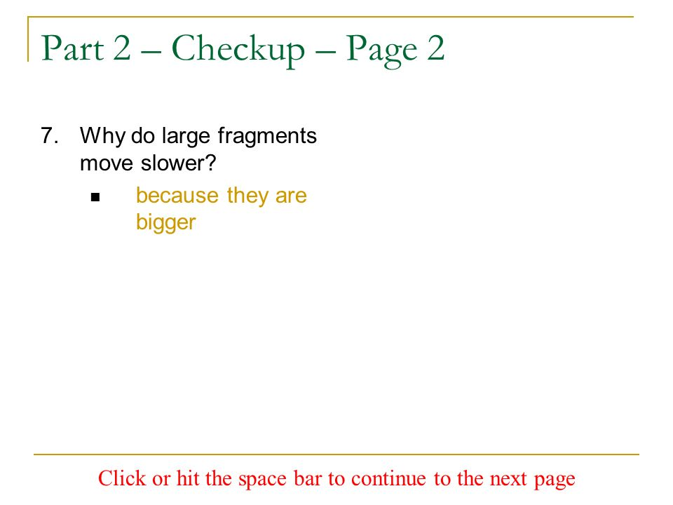 Part 2 – Checkup – Page 2 7.Why do large fragments move slower? because they are bigger Click or hit the space bar to continue to the next page