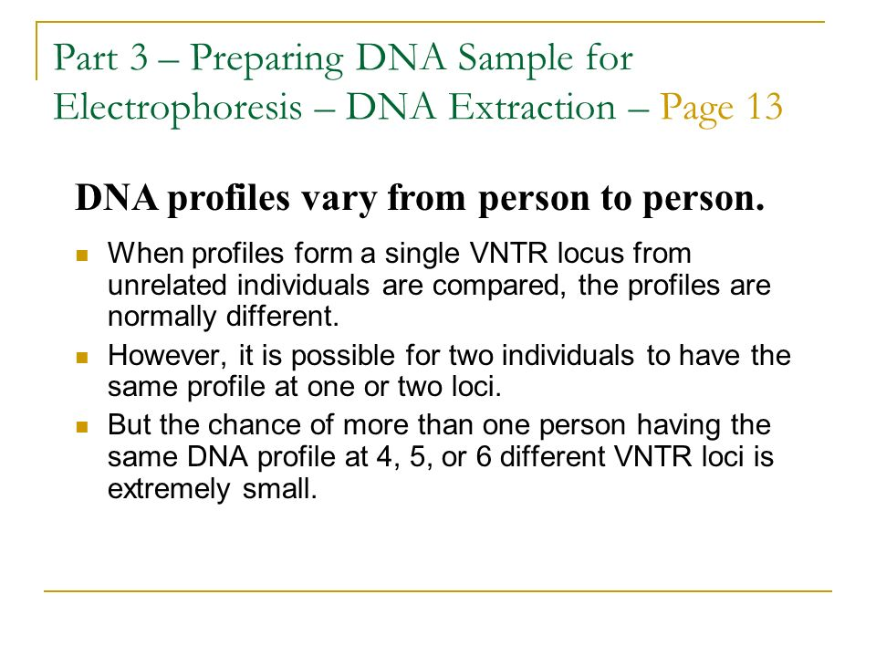 Part 3 – Preparing DNA Sample for Electrophoresis – DNA Extraction – Page 13 When profiles form a single VNTR locus from unrelated individuals are com
