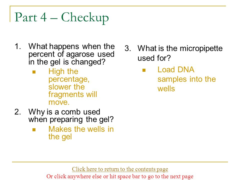 Part 4 – Checkup 1.What happens when the percent of agarose used in the gel is changed? High the percentage, slower the fragments will move. 2.Why is