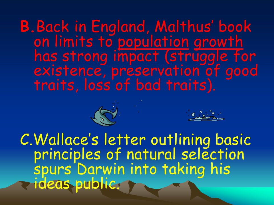 B.Back in England, Malthus book on limits to population growth has strong impact (struggle for existence, preservation of good traits, loss of bad traits).