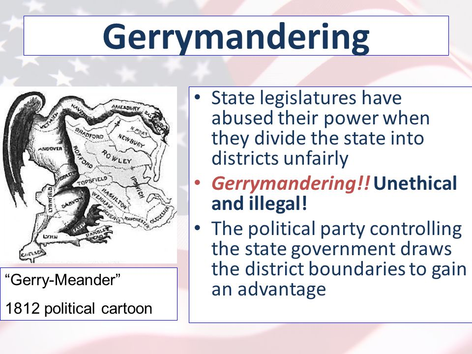 Gerrymandering State legislatures have abused their power when they divide the state into districts unfairly Gerrymandering!.