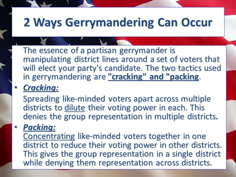 2 Ways Gerrymandering Can Occur The essence of a partisan gerrymander is manipulating district lines around a set of voters that will elect your party s candidate.