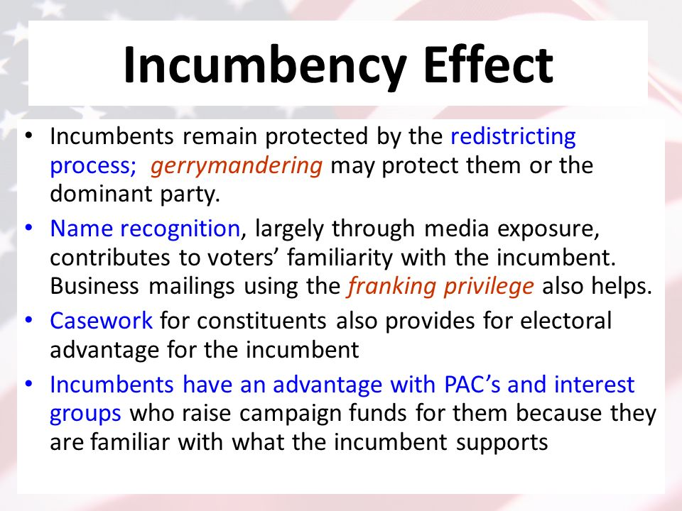 Incumbency Effect Incumbents remain protected by the redistricting process; gerrymandering may protect them or the dominant party.