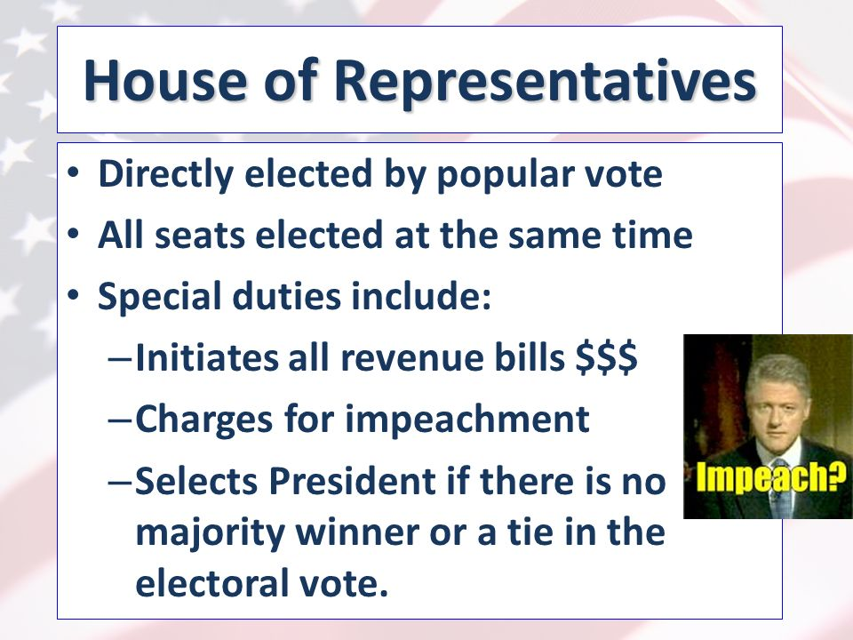 House of Representatives Directly elected by popular vote All seats elected at the same time Special duties include: – Initiates all revenue bills $$$ – Charges for impeachment – Selects President if there is no majority winner or a tie in the electoral vote.