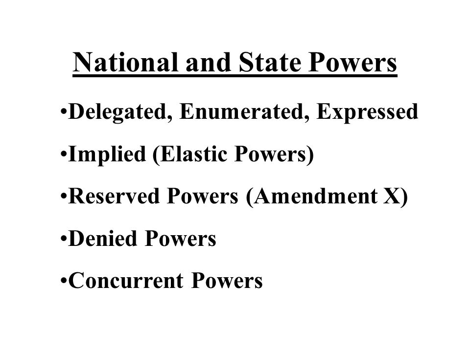 National and State Powers Delegated, Enumerated, Expressed Implied (Elastic Powers) Reserved Powers (Amendment X) Denied Powers Concurrent Powers