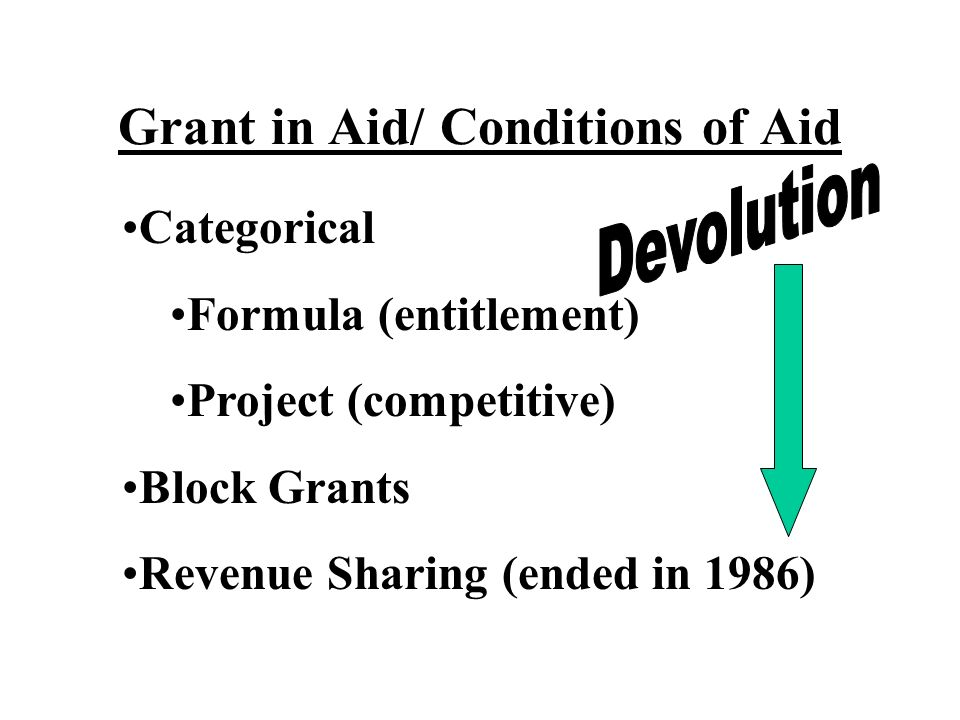 Grant in Aid/ Conditions of Aid Categorical Formula (entitlement) Project (competitive) Block Grants Revenue Sharing (ended in 1986)