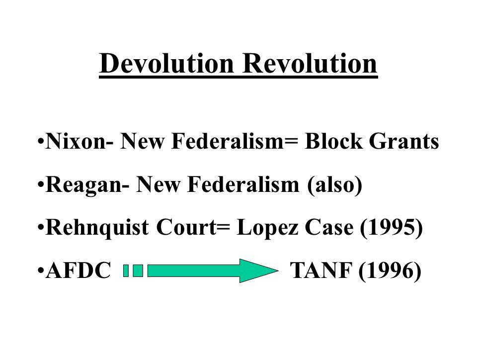 Devolution Revolution Nixon- New Federalism= Block Grants Reagan- New Federalism (also) Rehnquist Court= Lopez Case (1995) AFDC TANF (1996)
