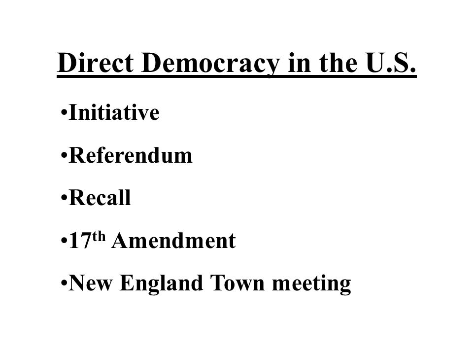 Direct Democracy in the U.S. Initiative Referendum Recall 17 th Amendment New England Town meeting
