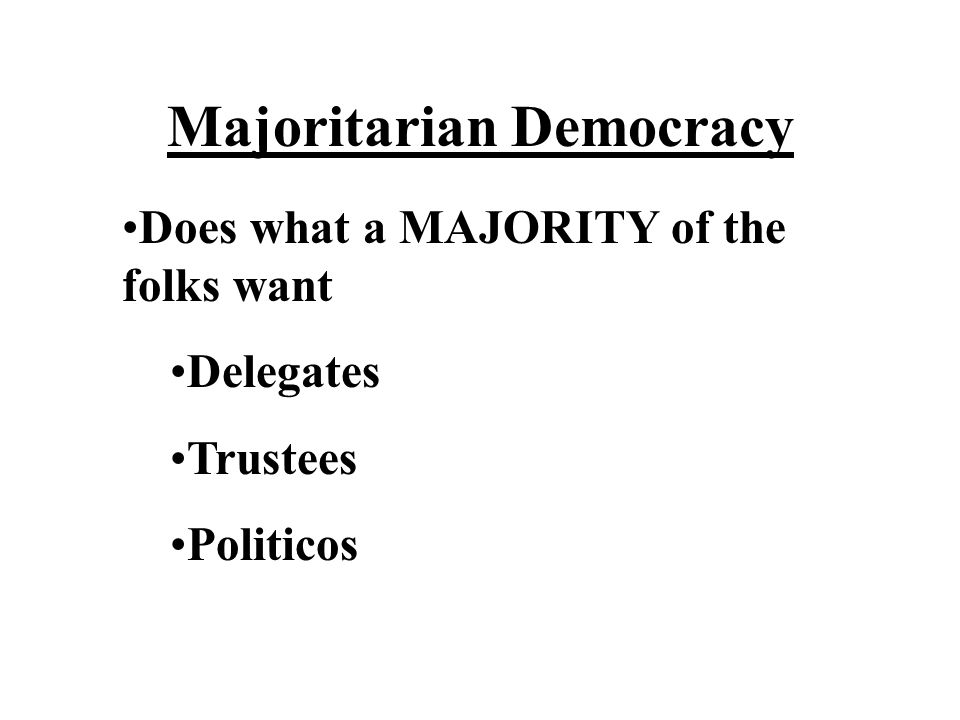 Majoritarian Democracy Does what a MAJORITY of the folks want Delegates Trustees Politicos