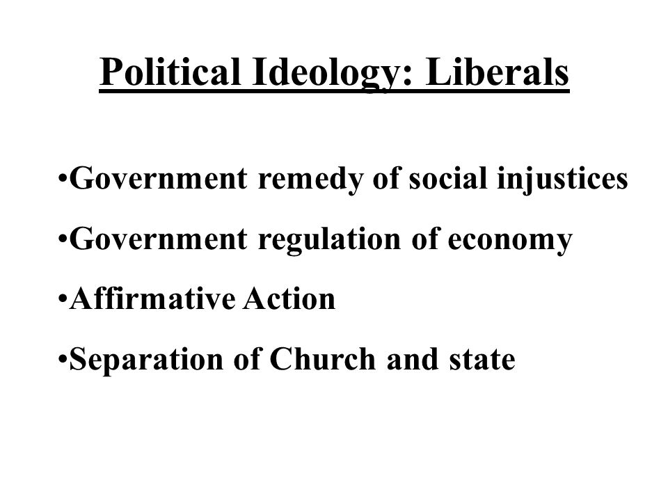 Political Ideology: Liberals Government remedy of social injustices Government regulation of economy Affirmative Action Separation of Church and state
