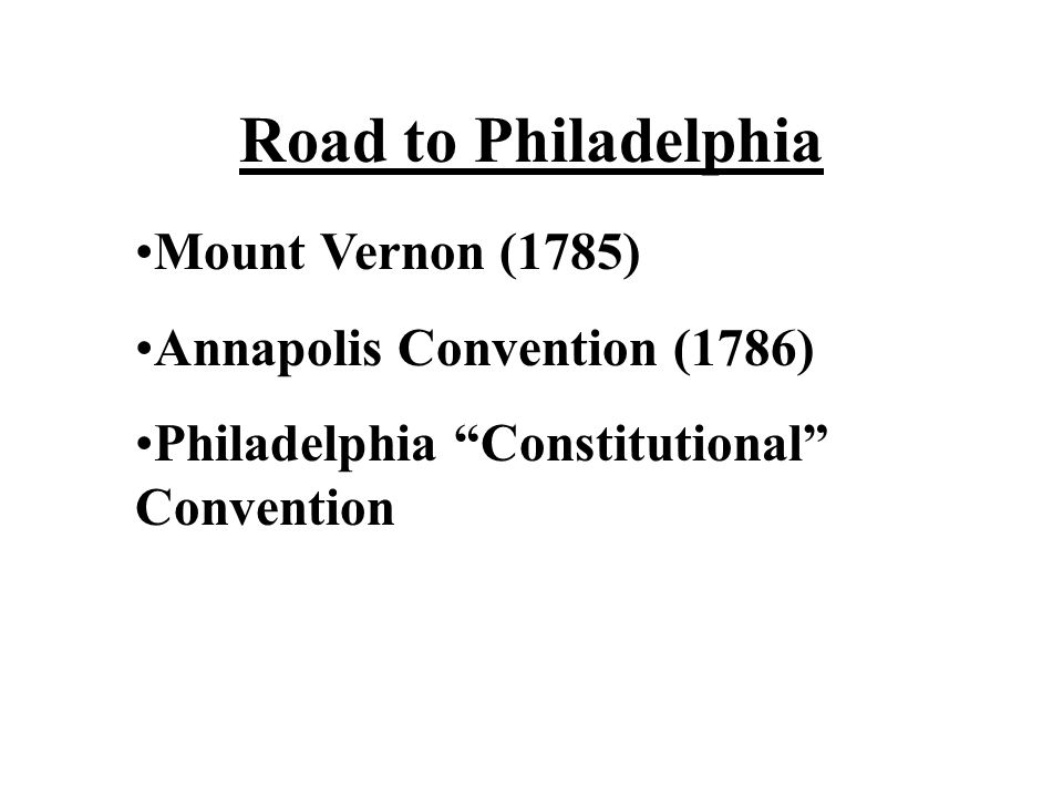 Road to Philadelphia Mount Vernon (1785) Annapolis Convention (1786) Philadelphia Constitutional Convention