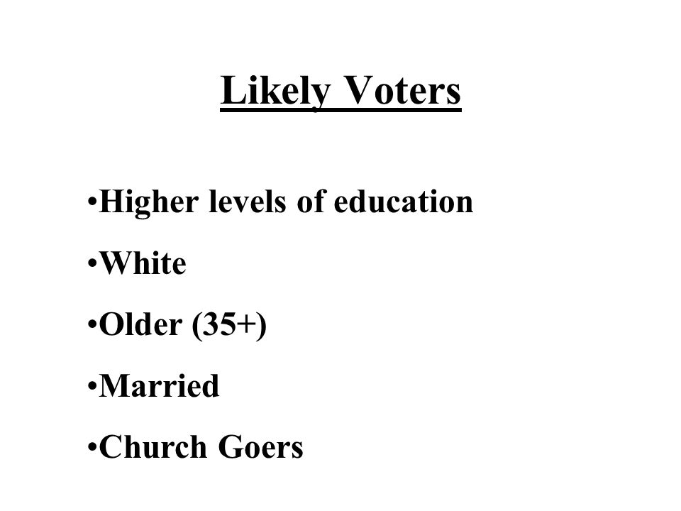 Likely Voters Higher levels of education White Older (35+) Married Church Goers