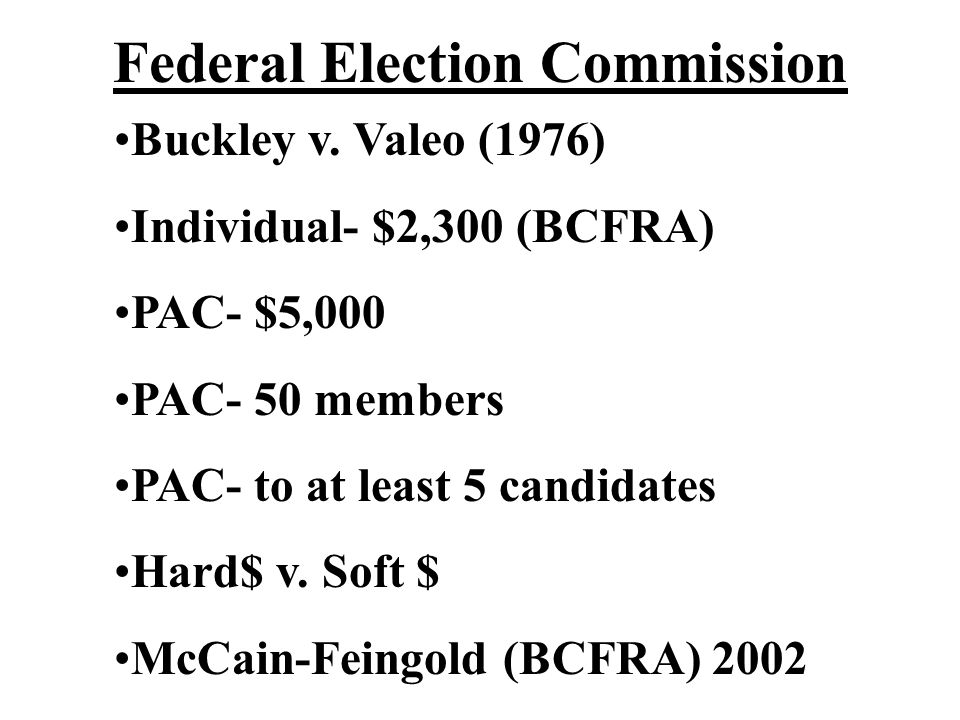 Federal Election Commission Buckley v. Valeo (1976) Individual- $2,300 (BCFRA) PAC- $5,000 PAC- 50 members PAC- to at least 5 candidates Hard$ v. Soft