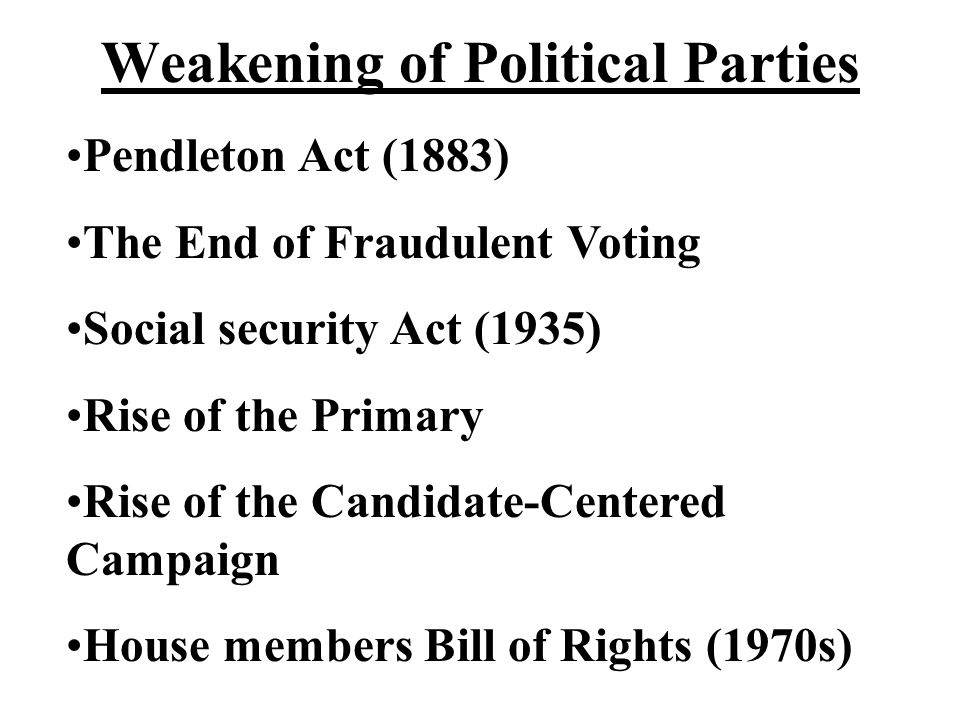 Weakening of Political Parties Pendleton Act (1883) The End of Fraudulent Voting Social security Act (1935) Rise of the Primary Rise of the Candidate-