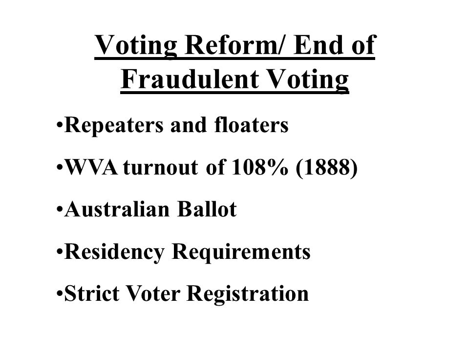 Voting Reform/ End of Fraudulent Voting Repeaters and floaters WVA turnout of 108% (1888) Australian Ballot Residency Requirements Strict Voter Regist