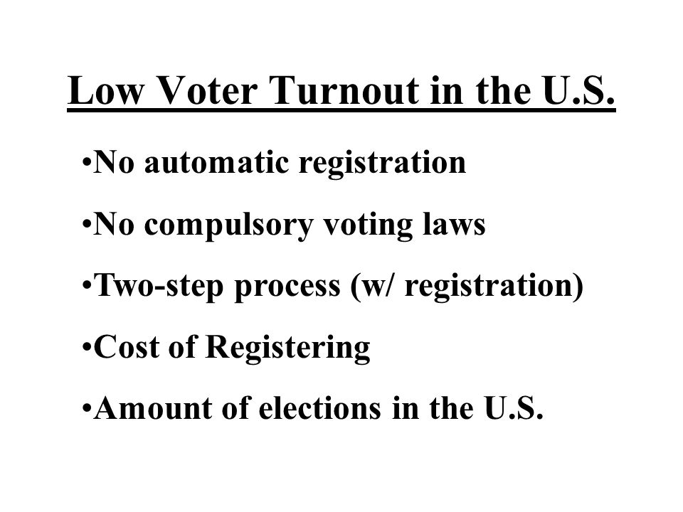 Low Voter Turnout in the U.S. No automatic registration No compulsory voting laws Two-step process (w/ registration) Cost of Registering Amount of ele