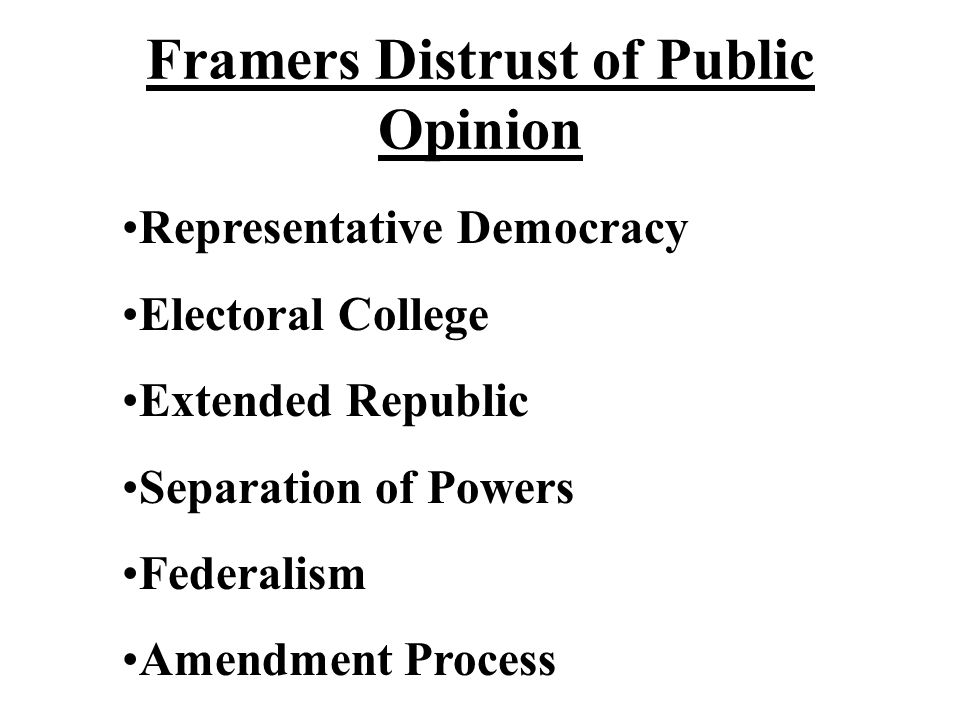 Framers Distrust of Public Opinion Representative Democracy Electoral College Extended Republic Separation of Powers Federalism Amendment Process