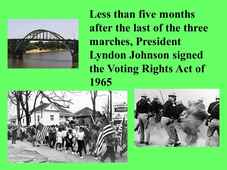 Less than five months after the last of the three marches, President Lyndon Johnson signed the Voting Rights Act of 1965