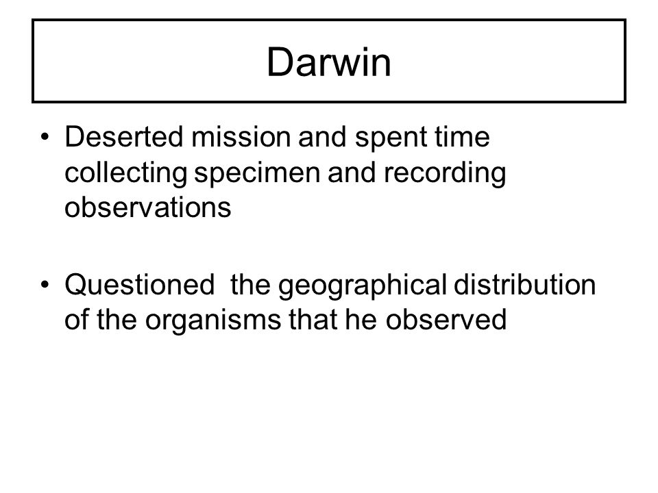 Darwin Deserted mission and spent time collecting specimen and recording observations Questioned the geographical distribution of the organisms that h