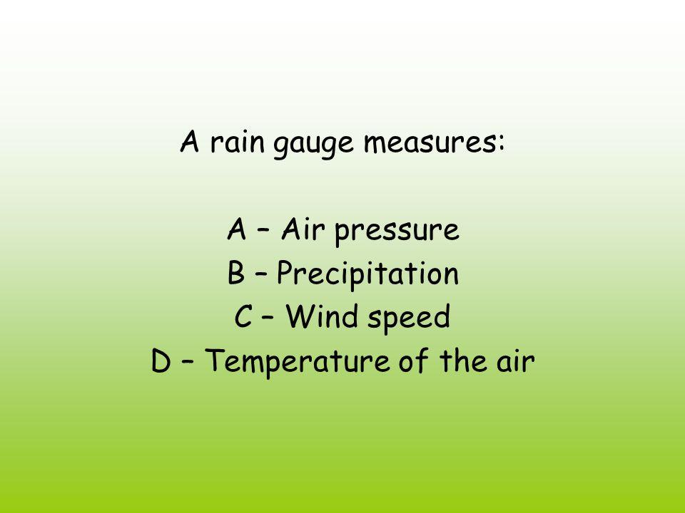 A rain gauge measures: A – Air pressure B – Precipitation C – Wind speed D – Temperature of the air